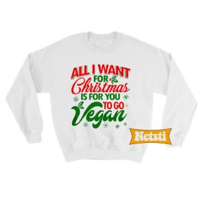 All I Want For Christmas Is For You To Go Vegan Ugly Christmas Sweatshirt