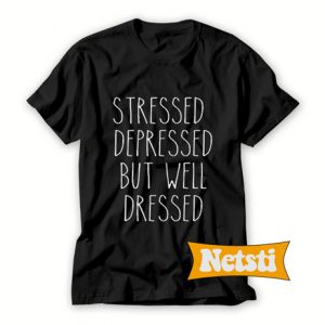 Stressed depressed but well dressed Chic Fashion T Shirt
