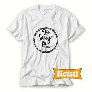 Too sassy for you Chic Fashion T Shirt