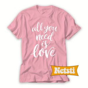 All you need is love Chic Fashion T Shirt