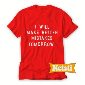 I Will Make Better Mistakes Tomorrow Chic Fashion T Shirt
