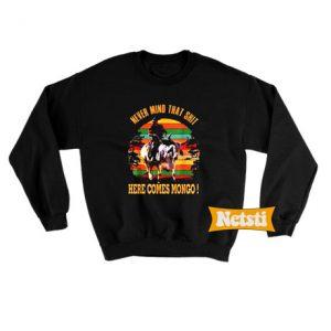 Vintage Never mind that shit here comes mongo Chic Fashion Sweatshirt