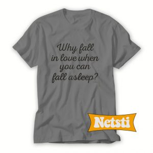 Why Fall In Love When You Can Fall Asleep Chic Fashion T Shirt