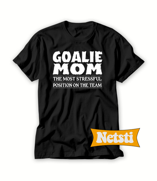 2017792d Goalie Mom The Most Stressful Position On The Team Chic Fashion T Shirt