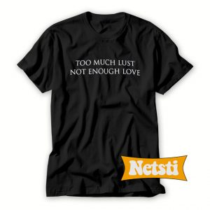 Too Much Lust Not Enough Love Chic Fashion T Shirt