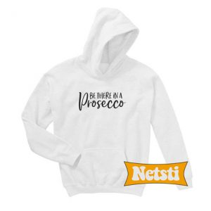 Be There in a Prosecco Chic Fashion Hoodie