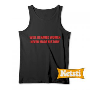 Well behaved women never made history Chic Fashion Tank Top