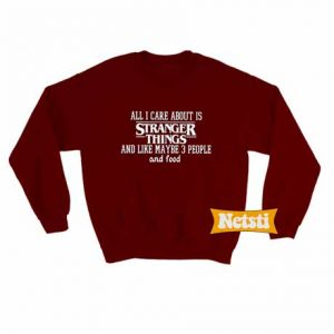 All i care about is stranger things Chic Fashion Sweatshirt