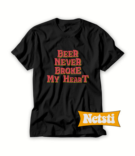 Beer Never Broke My Heart Chic Fashion T Shirt