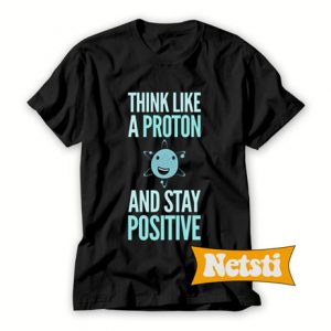 Think Like A Proton and Stay Positive Chic Fashion T Shirt