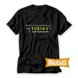 Your future is created by today not tomorrow Chic Fashion T Shirt