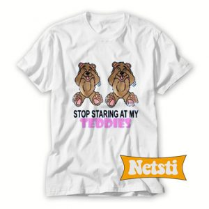 Stop Staring at My Teddies Chic Fashion T Shirt