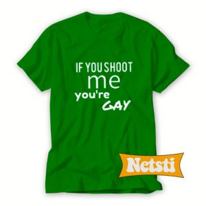 If You Shoot Me Your Gay Chic Fashion T Shirt
