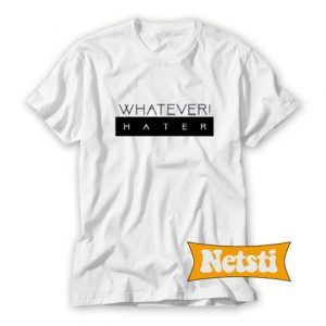 Whatever Hater Chic Fashion T Shirt