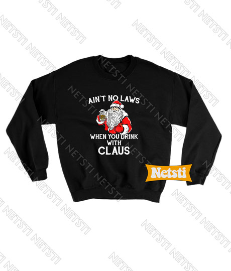 Ain't No Laws When You Drink With Claus Drink Beer Christmas Ugly Christmas Chic Fashion Sweatshirt