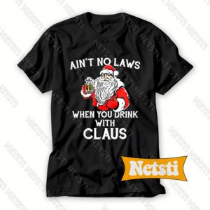 Ain't No Laws When You Drink With Claus Drink Beer Christmas Chic Fashion T Shirt