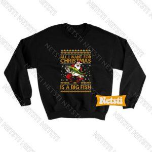 All I Want For Christmas Is A Big Fish Ugly Christmas Chic Fashion Sweatshirt