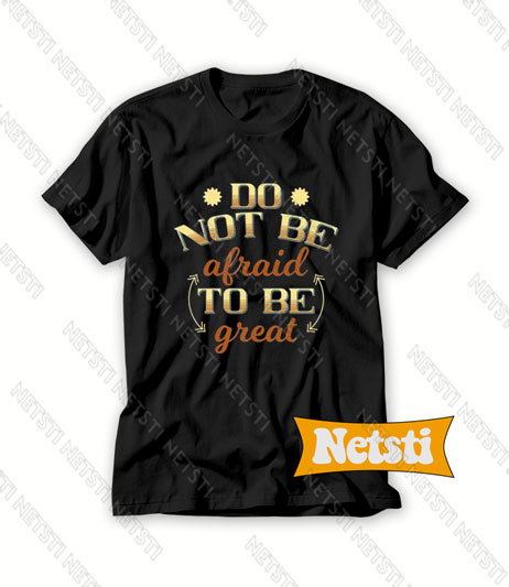 Don't Be Afraid To Be Great Chic Fashion T Shirt