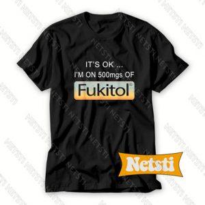 It's OK I'm on 500mgs of fukitol Chic Fashion T Shirt