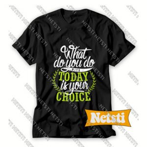What You Do With Today Is Your Choice Chic Fashion T Shirt