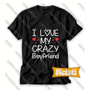 I Love My Crazy Boyfriend Chic Fashion T Shirt